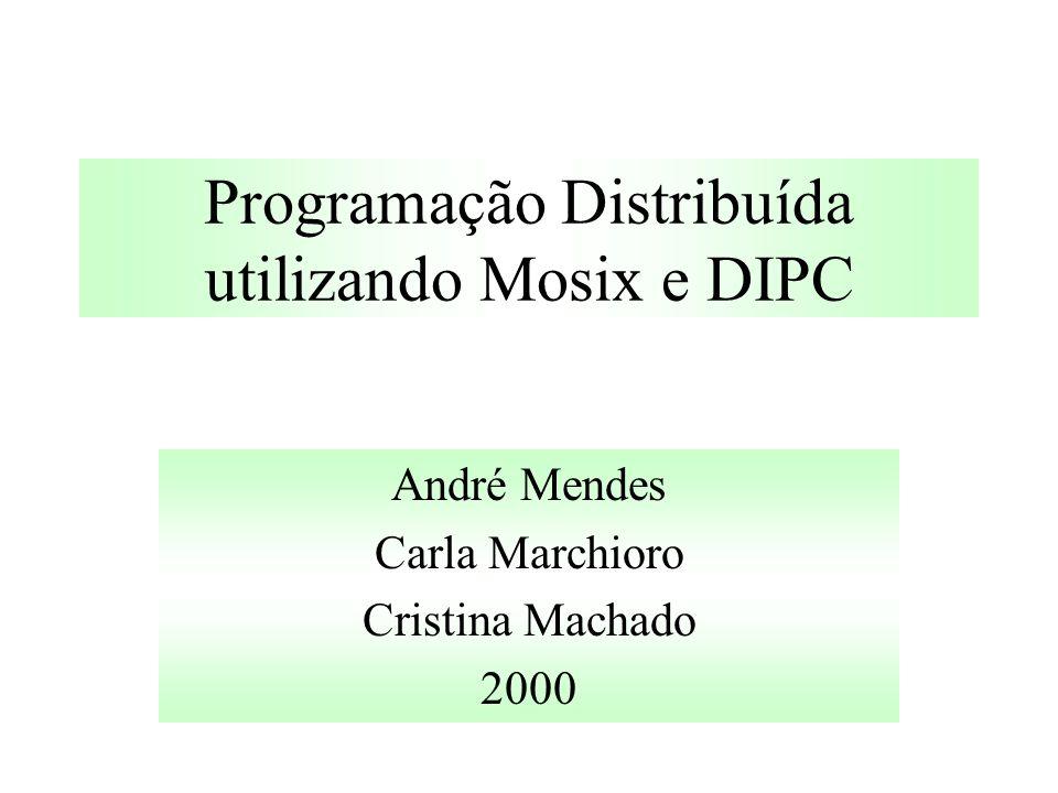 Programação Distribuída utilizando Mosix e DIPC André Mendes Carla Marchioro Cristina Machado 2000