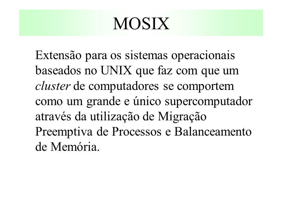 MOSIX Extensão para os sistemas operacionais baseados no UNIX que faz com que um cluster de computadores se comportem como um grande e único supercomputador através da utilização de Migração Preemptiva de Processos e Balanceamento de Memória.
