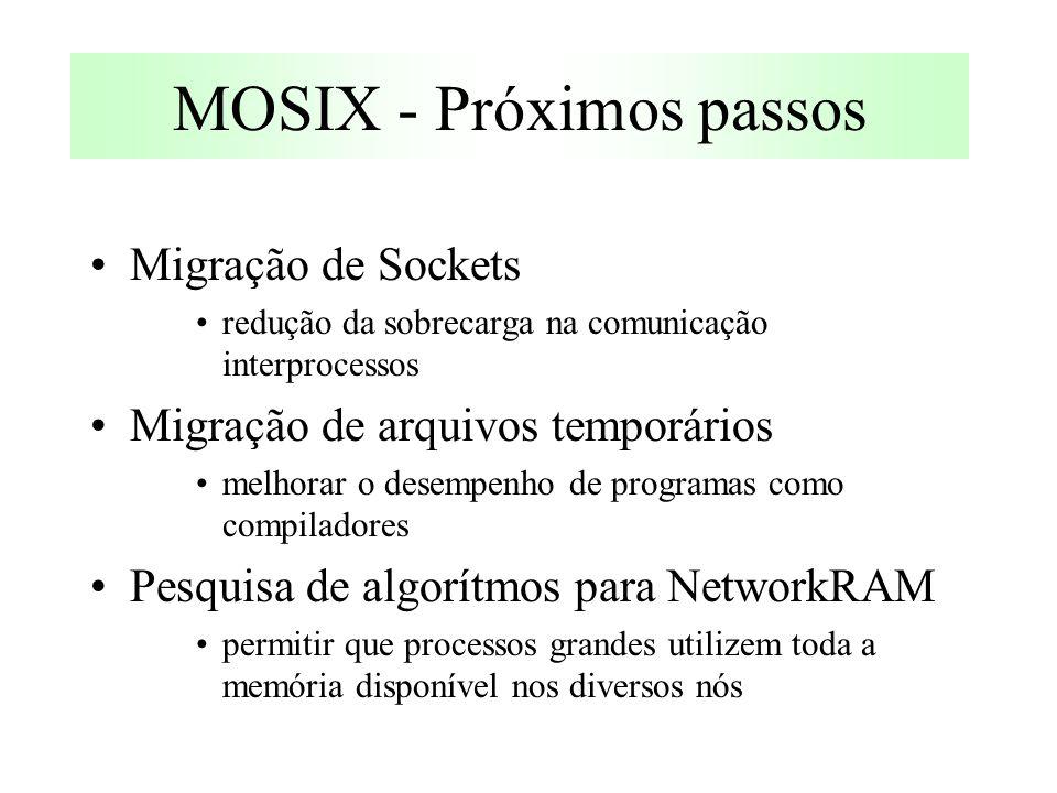 MOSIX - Próximos passos Migração de Sockets redução da sobrecarga na comunicação interprocessos Migração de arquivos temporários melhorar o desempenho de programas como compiladores Pesquisa de algorítmos para NetworkRAM permitir que processos grandes utilizem toda a memória disponível nos diversos nós