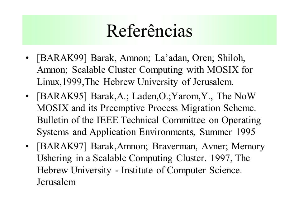 Referências [BARAK99] Barak, Amnon; La'adan, Oren; Shiloh, Amnon; Scalable Cluster Computing with MOSIX for Linux,1999,The Hebrew University of Jerusalem.