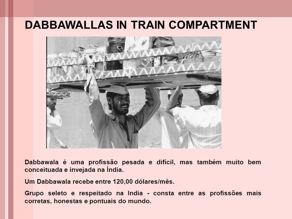 DABBAWALLAS IN TRAIN COMPARTMENT Dabbawala é uma profissão pesada e difícil, mas também muito bem conceituada e invejada na Índia. Um Dabbawala recebe