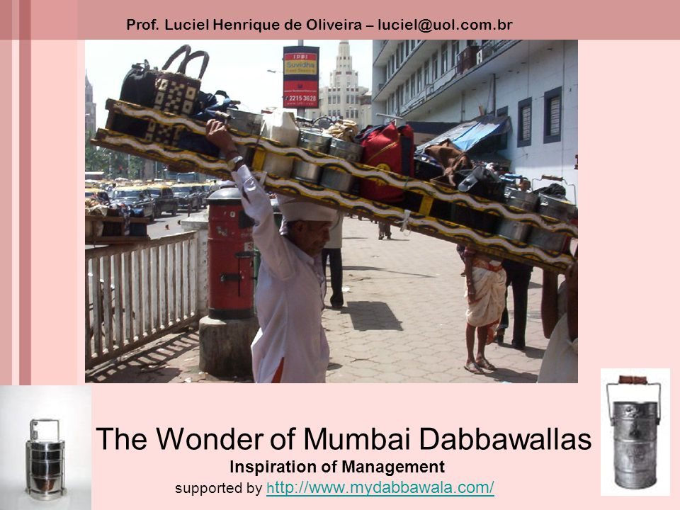 The Wonder of Mumbai Dabbawallas Inspiration of Management supported by h ttp://www.mydabbawala.com/h ttp://www.mydabbawala.com/ Prof. Luciel Henrique