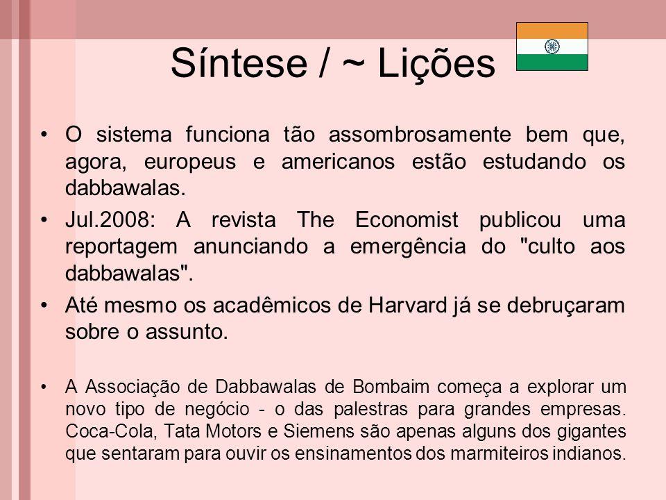 Síntese / ~ Lições O sistema funciona tão assombrosamente bem que, agora, europeus e americanos estão estudando os dabbawalas. Jul.2008: A revista The