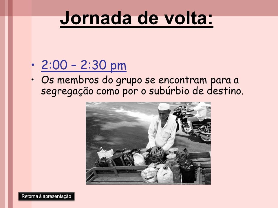 Jornada de volta: 2:00 – 2:30 pm Os membros do grupo se encontram para a segregação como por o subúrbio de destino. Retorna à apresentação