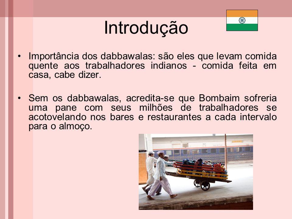 Introdução Importância dos dabbawalas: são eles que levam comida quente aos trabalhadores indianos - comida feita em casa, cabe dizer. Sem os dabbawal