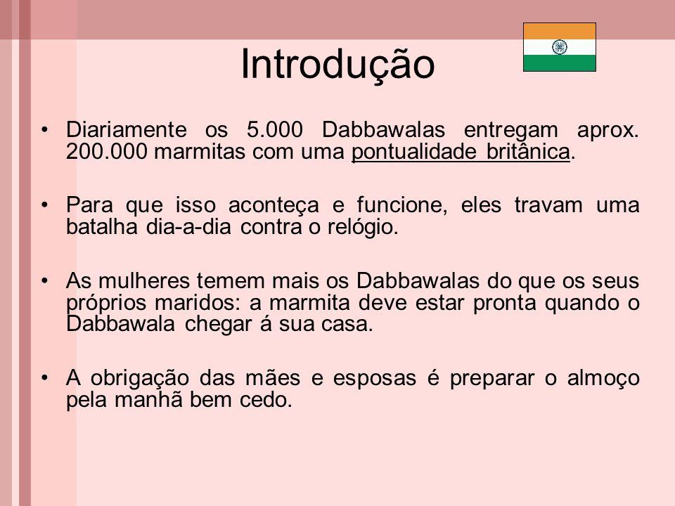 Introdução Diariamente os 5.000 Dabbawalas entregam aprox. 200.000 marmitas com uma pontualidade britânica. Para que isso aconteça e funcione, eles tr