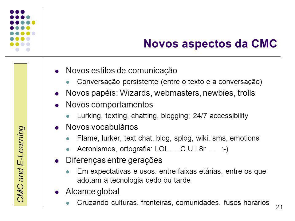 CMC and E-Learning 21 Novos aspectos da CMC Novos estilos de comunicação Conversação persistente (entre o texto e a conversação) Novos papéis: Wizards, webmasters, newbies, trolls Novos comportamentos Lurking, texting, chatting, blogging; 24/7 accessibility Novos vocabulários Flame, lurker, text chat, blog, splog, wiki, sms, emotions Acronismos, ortografia: LOL … C U L8r … :-) Diferenças entre gerações Em expectativas e usos: entre faixas etárias, entre os que adotam a tecnologia cedo ou tarde Alcance global Cruzando culturas, fronteiras, comunidades, fusos horários