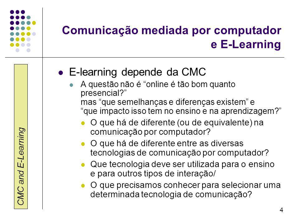 CMC and E-Learning 4 Comunicação mediada por computador e E-Learning E-learning depende da CMC A questão não é online é tão bom quanto presencial? mas que semelhanças e diferenças existem e que impacto isso tem no ensino e na aprendizagem? O que há de diferente (ou de equivalente) na comunicação por computador.