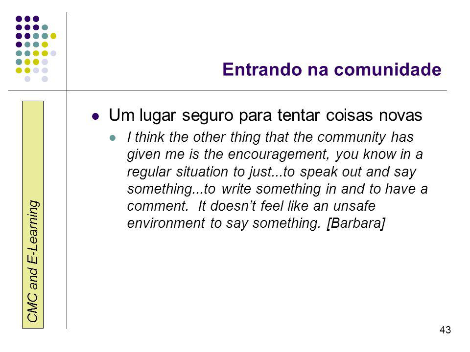 CMC and E-Learning 43 Entrando na comunidade Um lugar seguro para tentar coisas novas I think the other thing that the community has given me is the encouragement, you know in a regular situation to just...to speak out and say something...to write something in and to have a comment.