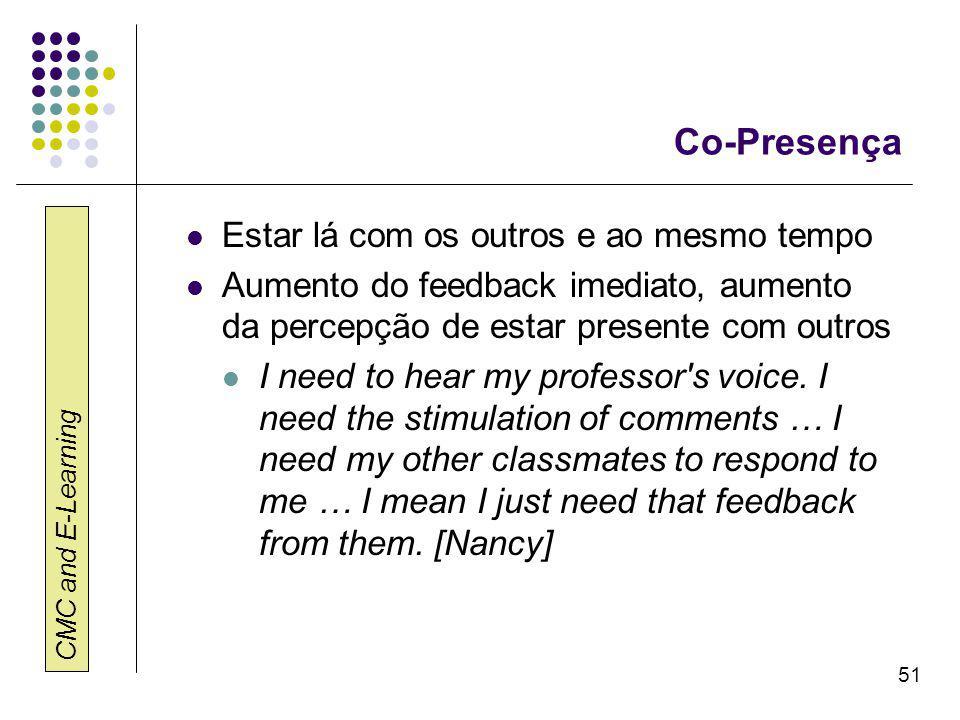 CMC and E-Learning 51 Co-Presença Estar lá com os outros e ao mesmo tempo Aumento do feedback imediato, aumento da percepção de estar presente com outros I need to hear my professor s voice.
