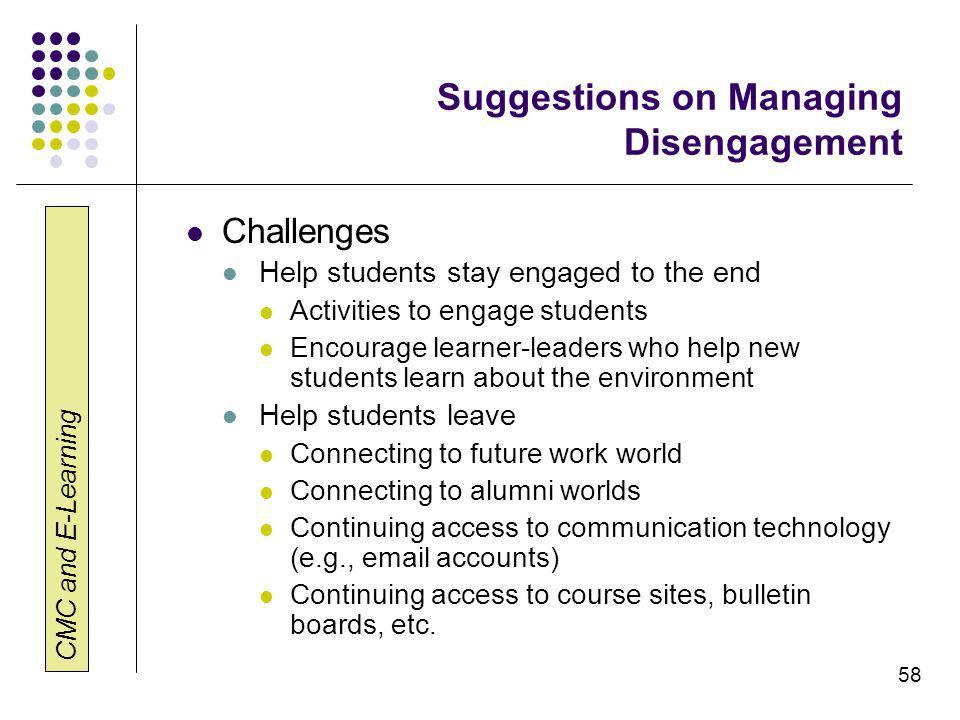 CMC and E-Learning 58 Suggestions on Managing Disengagement Challenges Help students stay engaged to the end Activities to engage students Encourage learner-leaders who help new students learn about the environment Help students leave Connecting to future work world Connecting to alumni worlds Continuing access to communication technology (e.g., email accounts) Continuing access to course sites, bulletin boards, etc.