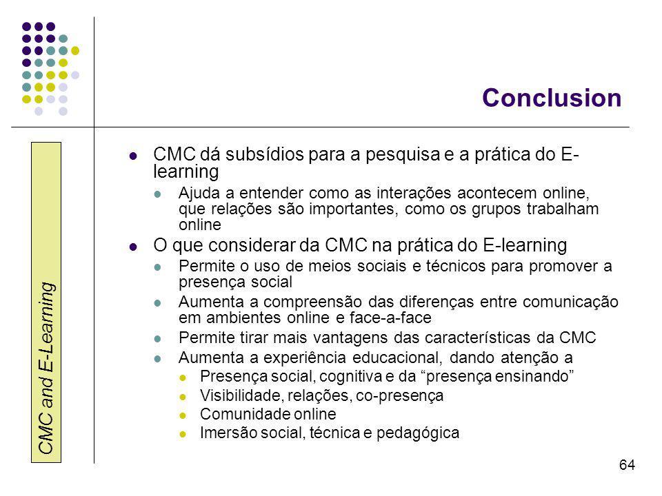 CMC and E-Learning 64 Conclusion CMC dá subsídios para a pesquisa e a prática do E- learning Ajuda a entender como as interações acontecem online, que relações são importantes, como os grupos trabalham online O que considerar da CMC na prática do E-learning Permite o uso de meios sociais e técnicos para promover a presença social Aumenta a compreensão das diferenças entre comunicação em ambientes online e face-a-face Permite tirar mais vantagens das características da CMC Aumenta a experiência educacional, dando atenção a Presença social, cognitiva e da presença ensinando Visibilidade, relações, co-presença Comunidade online Imersão social, técnica e pedagógica