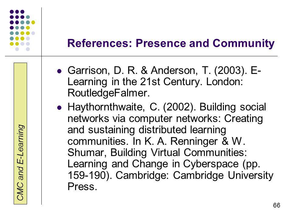 CMC and E-Learning 66 References: Presence and Community Garrison, D. R. & Anderson, T. (2003). E- Learning in the 21st Century. London: RoutledgeFalm