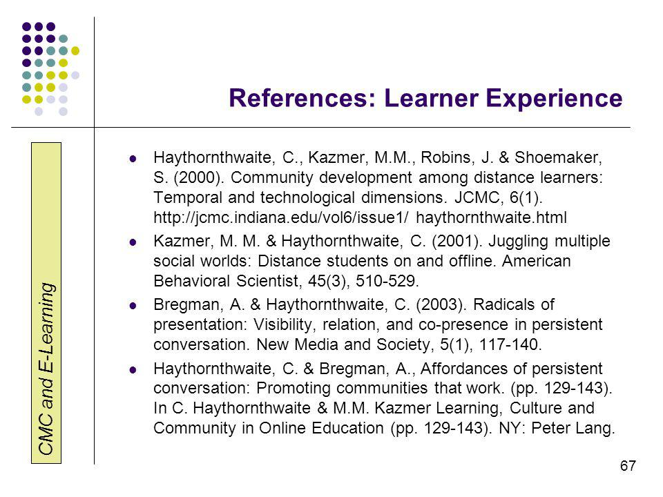 CMC and E-Learning 67 References: Learner Experience Haythornthwaite, C., Kazmer, M.M., Robins, J. & Shoemaker, S. (2000). Community development among