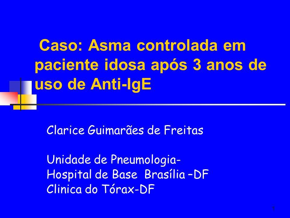 1 Caso: Asma controlada em paciente idosa após 3 anos de uso de Anti-IgE Clarice Guimarães de Freitas Unidade de Pneumologia- Hospital de Base Brasília –DF Clinica do Tórax-DF
