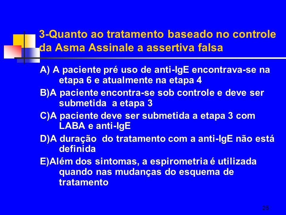 25 3-Quanto ao tratamento baseado no controle da Asma Assinale a assertiva falsa A) A paciente pré uso de anti-IgE encontrava-se na etapa 6 e atualmente na etapa 4 B)A paciente encontra-se sob controle e deve ser submetida a etapa 3 C)A paciente deve ser submetida a etapa 3 com LABA e anti-IgE D)A duração do tratamento com a anti-IgE não está definida E)Além dos sintomas, a espirometria é utilizada quando nas mudanças do esquema de tratamento