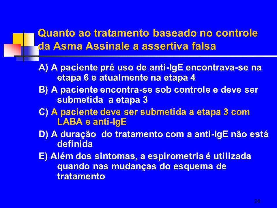 26 Quanto ao tratamento baseado no controle da Asma Assinale a assertiva falsa A) A paciente pré uso de anti-IgE encontrava-se na etapa 6 e atualmente na etapa 4 B) A paciente encontra-se sob controle e deve ser submetida a etapa 3 C) A paciente deve ser submetida a etapa 3 com LABA e anti-IgE D) A duração do tratamento com a anti-IgE não está definida E) Além dos sintomas, a espirometria é utilizada quando nas mudanças do esquema de tratamento