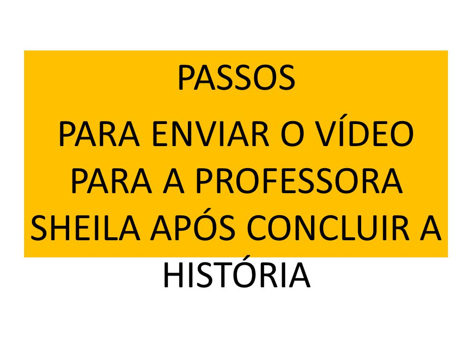 PASSOS PARA ENVIAR O VÍDEO PARA A PROFESSORA SHEILA APÓS CONCLUIR A HISTÓRIA