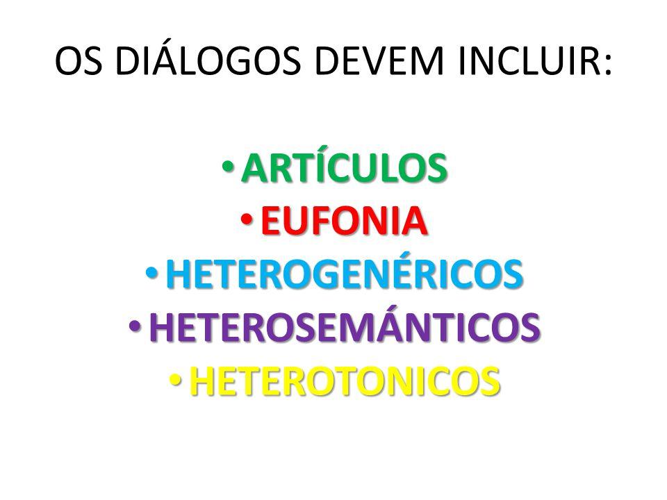 OS DIÁLOGOS DEVEM INCLUIR: ARTÍCULOS ARTÍCULOS EUFONIA EUFONIA HETEROGENÉRICOS HETEROGENÉRICOS HETEROSEMÁNTICOS HETEROSEMÁNTICOS HETEROTONICOS HETEROTONICOS