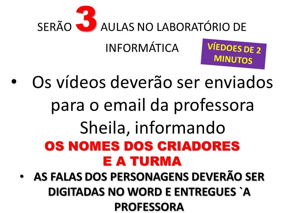 3 SERÃO 3 AULAS NO LABORATÓRIO DE INFORMÁTICA Os vídeos deverão ser enviados para o email da professora Sheila, informando OS NOMES DOS CRIADORES E A TURMA AS FALAS DOS PERSONAGENS DEVERÃO SER DIGITADAS NO WORD E ENTREGUES `A PROFESSORA AS FALAS DOS PERSONAGENS DEVERÃO SER DIGITADAS NO WORD E ENTREGUES `A PROFESSORA VÍEDOES DE 2 MINUTOS