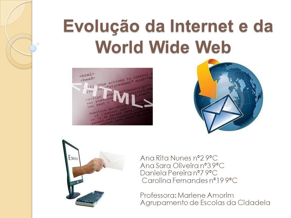Evolução da Internet e da World Wide Web Evolução da Internet e da World Wide Web Ana Rita Nunes nº2 9ºC Ana Sara Oliveira nº3 9ºC Daniela Pereira nº7