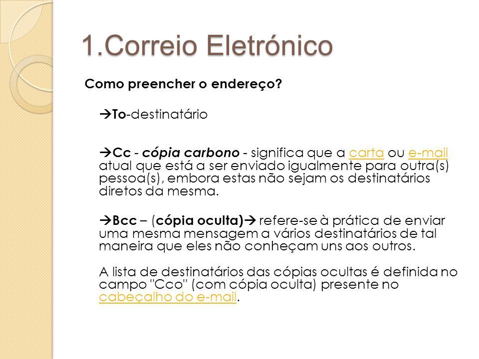 1.Correio Eletrónico Como preencher o endereço?  To -destinatário  Cc - cópia carbono - significa que a carta ou e-mail atual que está a ser enviado