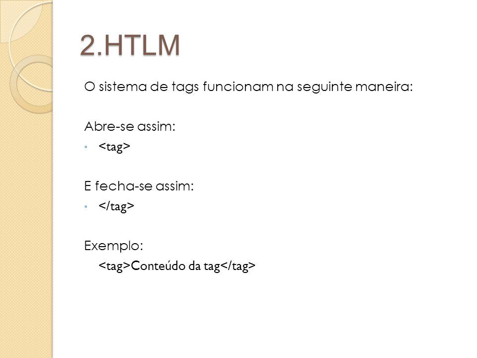 2.HTLM O sistema de tags funcionam na seguinte maneira: Abre-se assim: E fecha-se assim: Exemplo: Conteúdo da tag