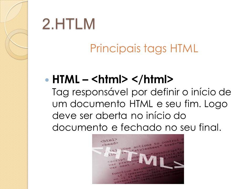 2.HTLM Principais tags HTML HTML – Tag responsável por definir o início de um documento HTML e seu fim. Logo deve ser aberta no início do documento e
