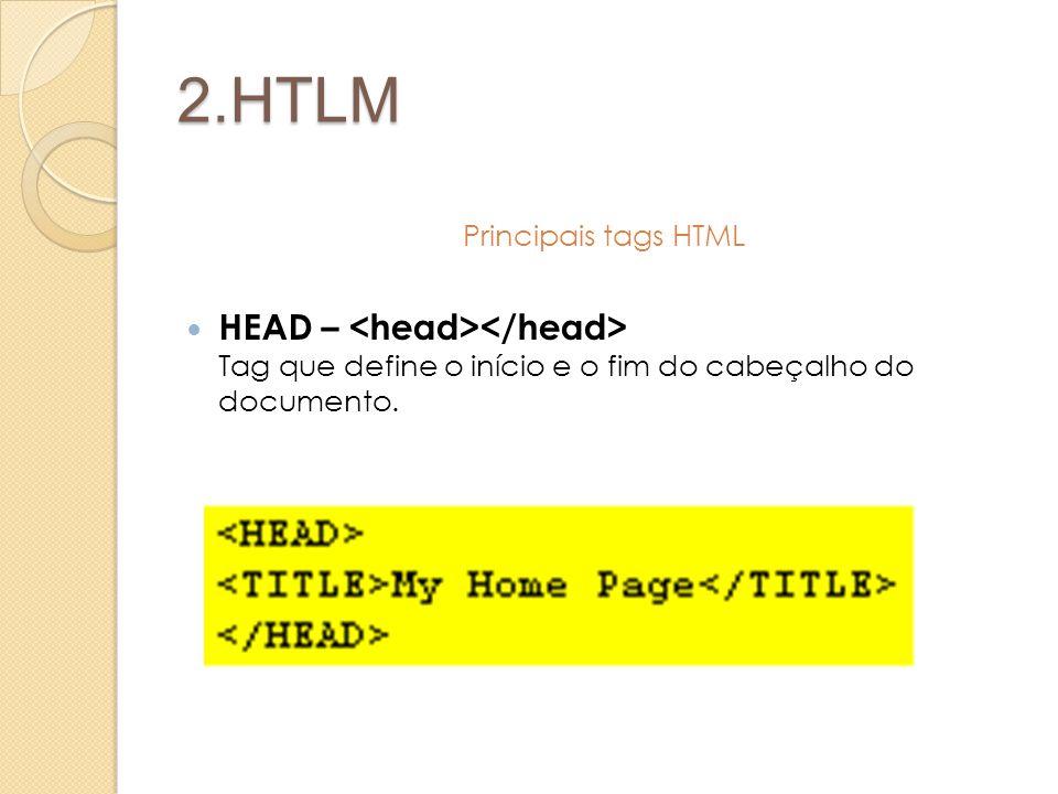 2.HTLM Principais tags HTML HEAD – Tag que define o início e o fim do cabeçalho do documento.