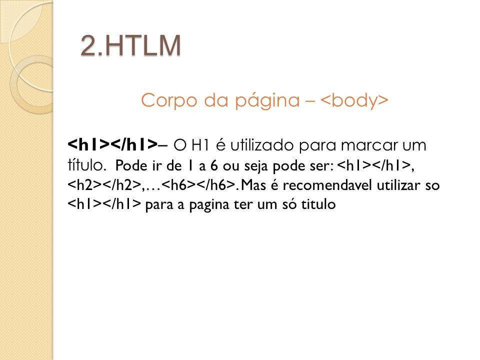 2.HTLM Corpo da página – – O H1 é utilizado para marcar um título. Pode ir de 1 a 6 ou seja pode ser:,,…. Mas é recomendavel utilizar so para a pagina