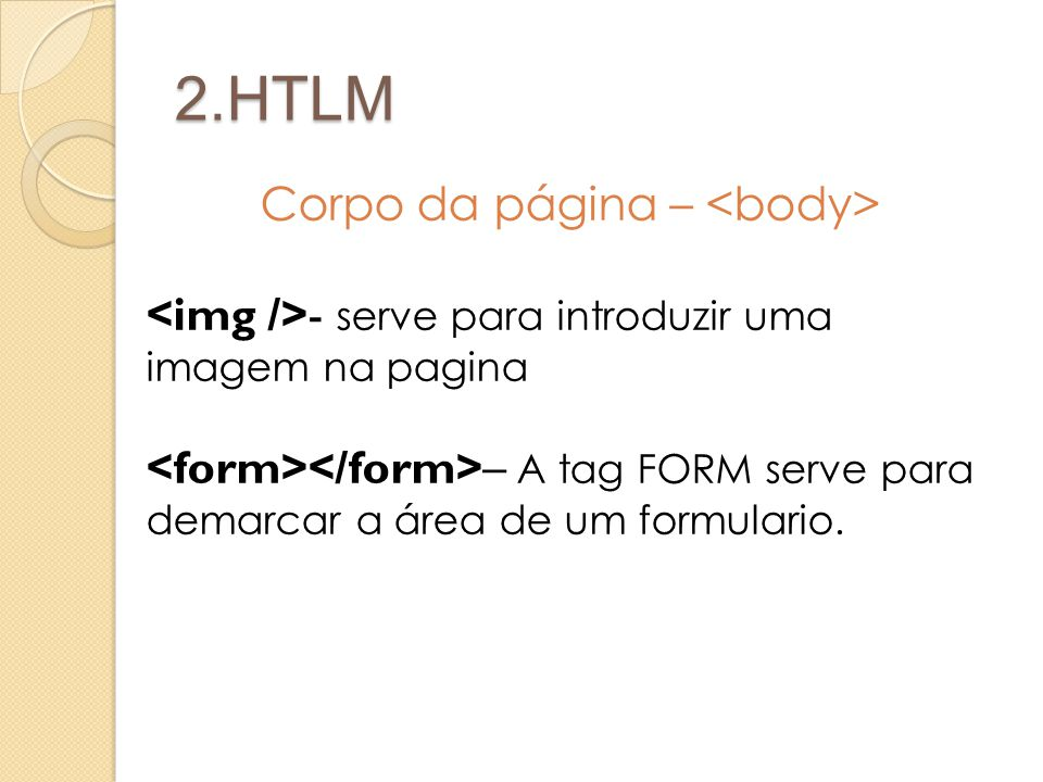 2.HTLM Corpo da página – - serve para introduzir uma imagem na pagina – A tag FORM serve para demarcar a área de um formulario.