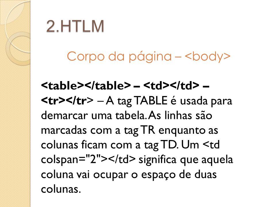 2.HTLM Corpo da página – – – – A tag TABLE é usada para demarcar uma tabela. As linhas são marcadas com a tag TR enquanto as colunas ficam com a tag T