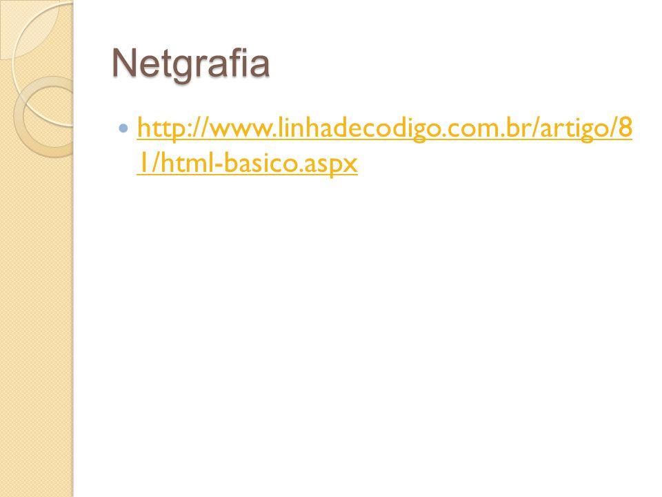 Netgrafia http://www.linhadecodigo.com.br/artigo/8 1/html-basico.aspx http://www.linhadecodigo.com.br/artigo/8 1/html-basico.aspx