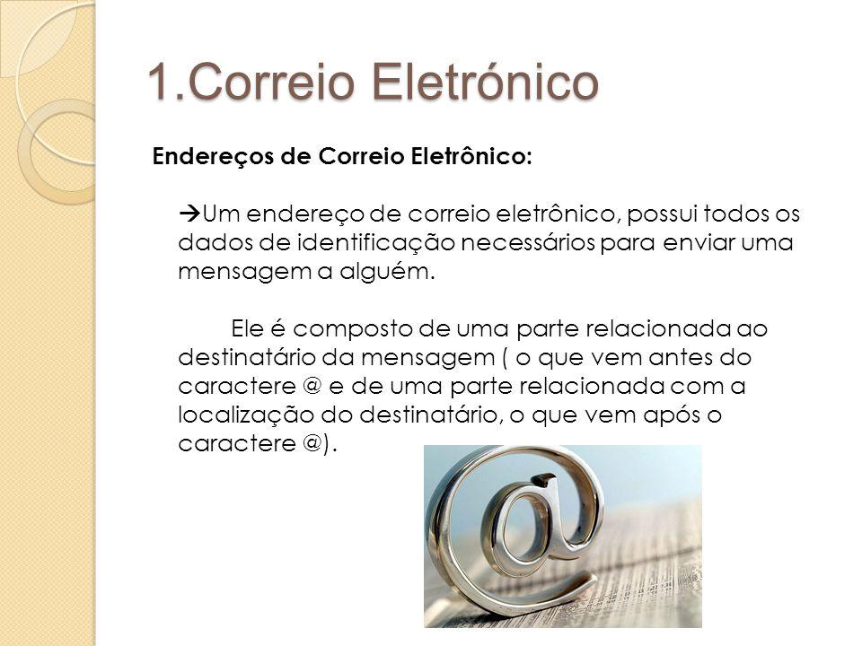 1.Correio Eletrónico Endereços de Correio Eletrônico:  Um endereço de correio eletrônico, possui todos os dados de identificação necessários para enviar uma mensagem a alguém.