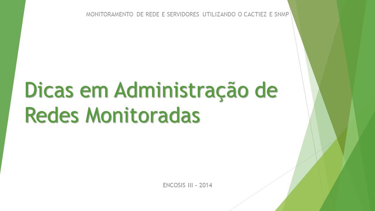 Dicas em Administração de Redes Monitoradas ENCOSIS III – 2014 MONITORAMENTO DE REDE E SERVIDORES UTILIZANDO O CACTIEZ E SNMP