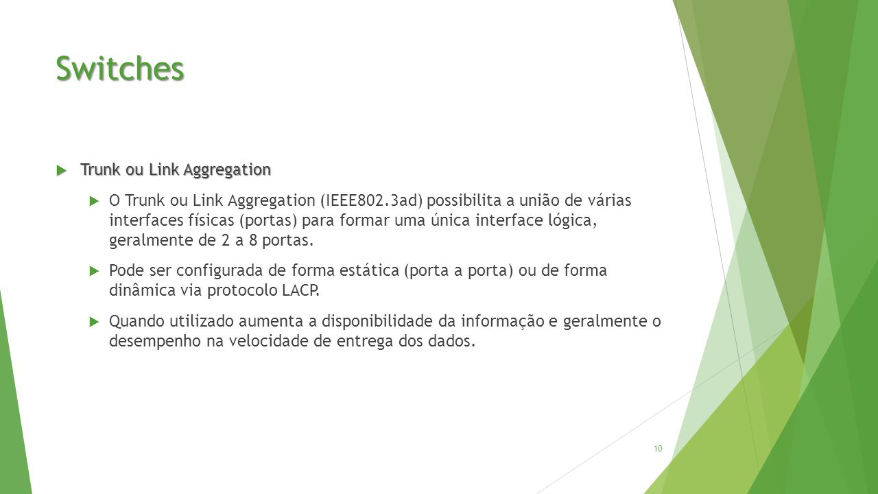 Switches  Trunk ou Link Aggregation  O Trunk ou Link Aggregation (IEEE802.3ad) possibilita a união de várias interfaces físicas (portas) para formar uma única interface lógica, geralmente de 2 a 8 portas.