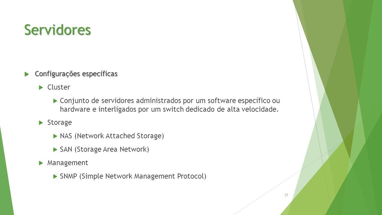 Servidores  Configurações específicas  Cluster  Conjunto de servidores administrados por um software específico ou hardware e interligados por um switch dedicado de alta velocidade.