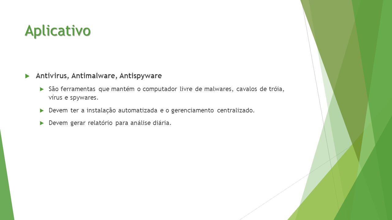 Aplicativo  Antivirus, Antimalware, Antispyware  São ferramentas que mantém o computador livre de malwares, cavalos de tróia, vírus e spywares.