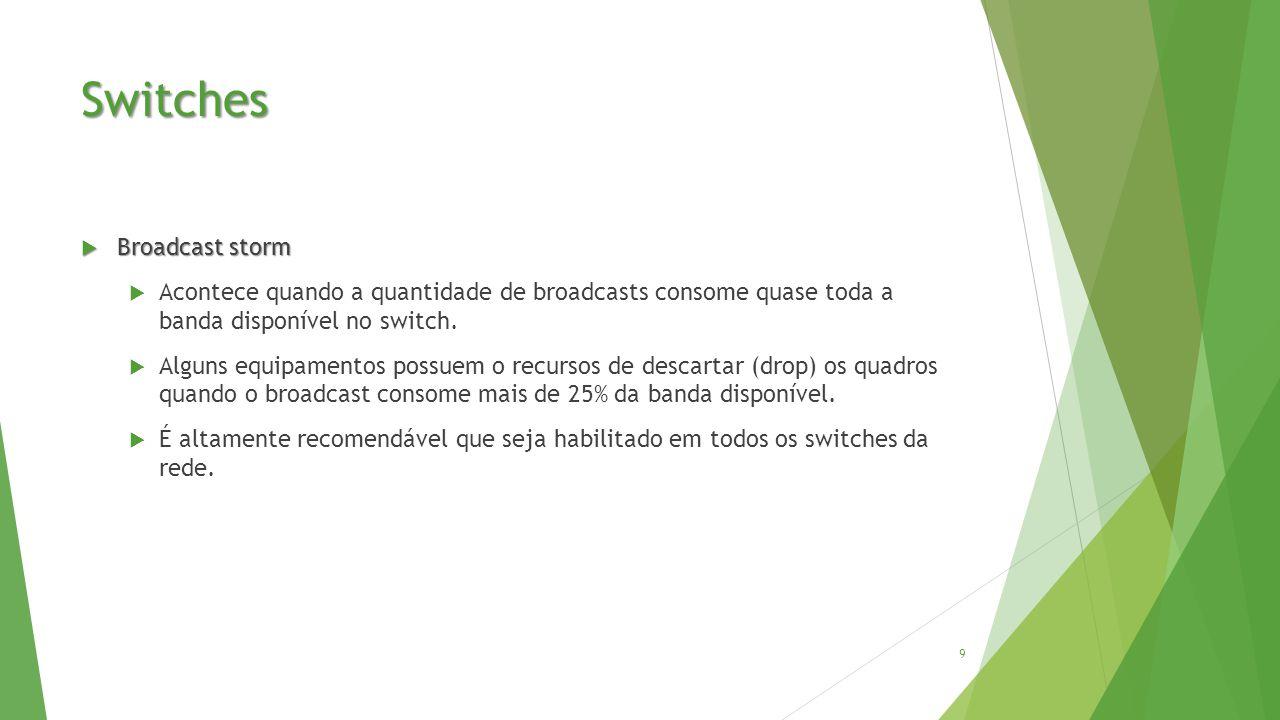 Switches  Broadcast storm  Acontece quando a quantidade de broadcasts consome quase toda a banda disponível no switch.