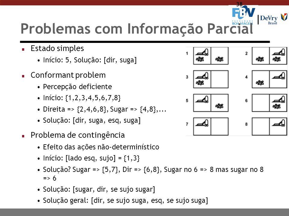 38 Problemas com Informação Parcial n Estado simples Início: 5, Solução: [dir, suga] n Conformant problem Percepção deficiente Início: {1,2,3,4,5,6,7,