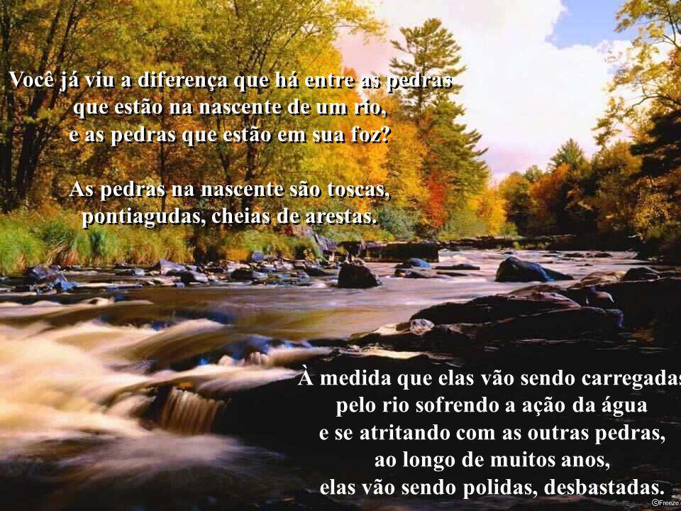 Você já viu a diferença que há entre as pedras que estão na nascente de um rio, e as pedras que estão em sua foz.