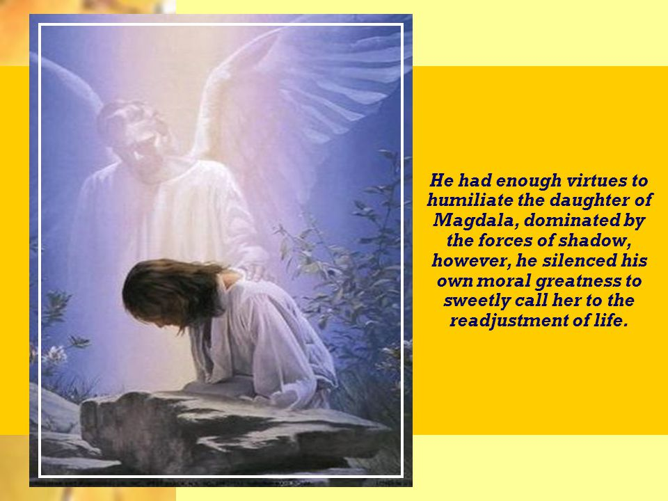 Possuía suficiente virtude para humilhar a filha de Magdala, dominada pela força das sombras; no entanto, silenciou a própria grandeza moral para chamá-la docemente ao reajuste da vida.