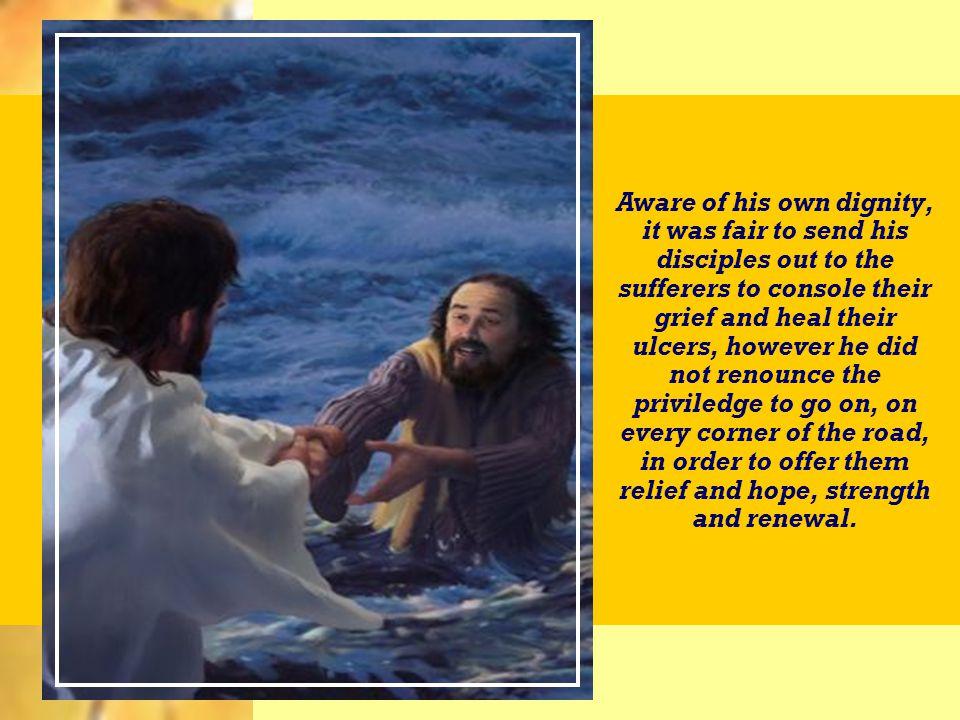Atento à própria dignidade, era justo mandasse os discípulos ao encontro dos sofredores para consolá-los na angústia e sarar-lhes a ulceração; todavia, não renunciou ao privilégio de seguir, Ele mesmo, em cada canto de estrada, a fim de ofertar-lhes alívio e esperança, fortaleza e renovação Atento à própria dignidade, era justo mandasse os discípulos ao encontro dos sofredores para consolá-los na angústia e sarar-lhes a ulceração; todavia, não renunciou ao privilégio de seguir, Ele mesmo, em cada canto de estrada, a fim de ofertar-lhes alívio e esperança, fortaleza e renovação.