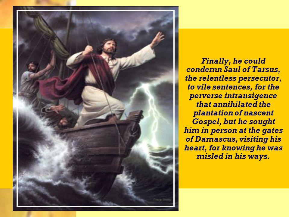 Por fim, poderia condenar Saulo de Tarso, o implacável perseguidor, a penas soezes, pela intransigência perversa com que aniquilava a plantação do Evangelho nascente; mas buscou-o, em pessoa, às portas de Damasco, visitando-lhe o coração, por sabê-lo enganado na direção em que se movia.