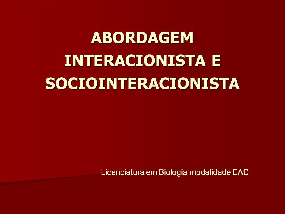 ABORDAGEM INTERACIONISTA E SOCIOINTERACIONISTA Licenciatura em Biologia modalidade EAD
