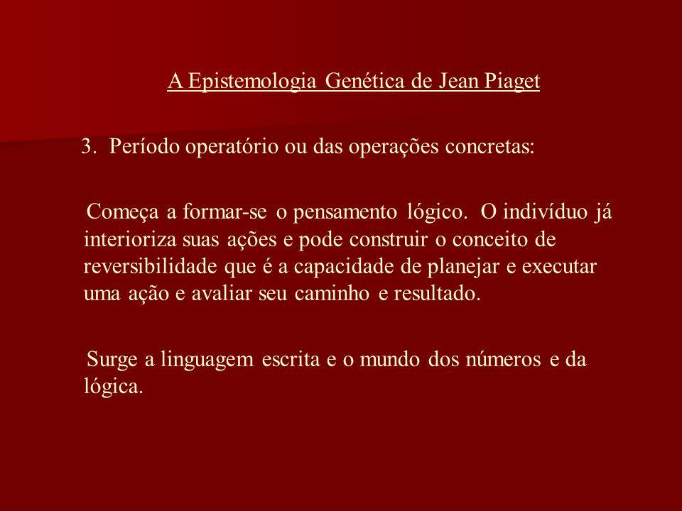 A Epistemologia Genética de Jean Piaget 3. Período operatório ou das operações concretas: Começa a formar-se o pensamento lógico. O indivíduo já inter
