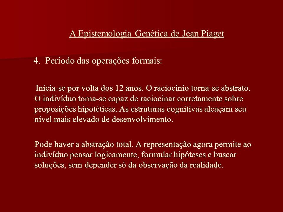 A Epistemologia Genética de Jean Piaget 4. Período das operações formais: Inicia-se por volta dos 12 anos. O raciocínio torna-se abstrato. O indivíduo