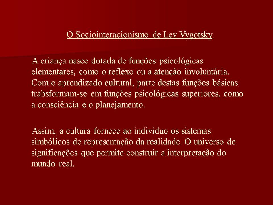 O Sociointeracionismo de Lev Vygotsky A criança nasce dotada de funções psicológicas elementares, como o reflexo ou a atenção involuntária. Com o apre