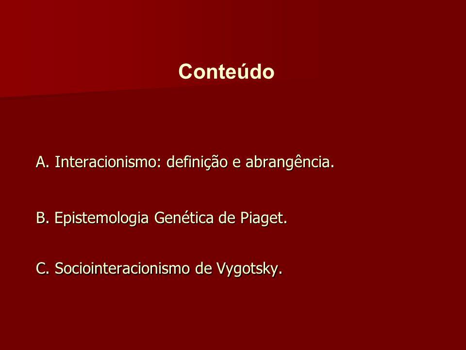 A. Interacionismo: definição e abrangência. B. Epistemologia Genética de Piaget. C. Sociointeracionismo de Vygotsky. Conteúdo