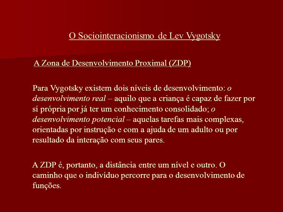 O Sociointeracionismo de Lev Vygotsky A Zona de Desenvolvimento Proximal (ZDP) Para Vygotsky existem dois níveis de desenvolvimento: o desenvolvimento